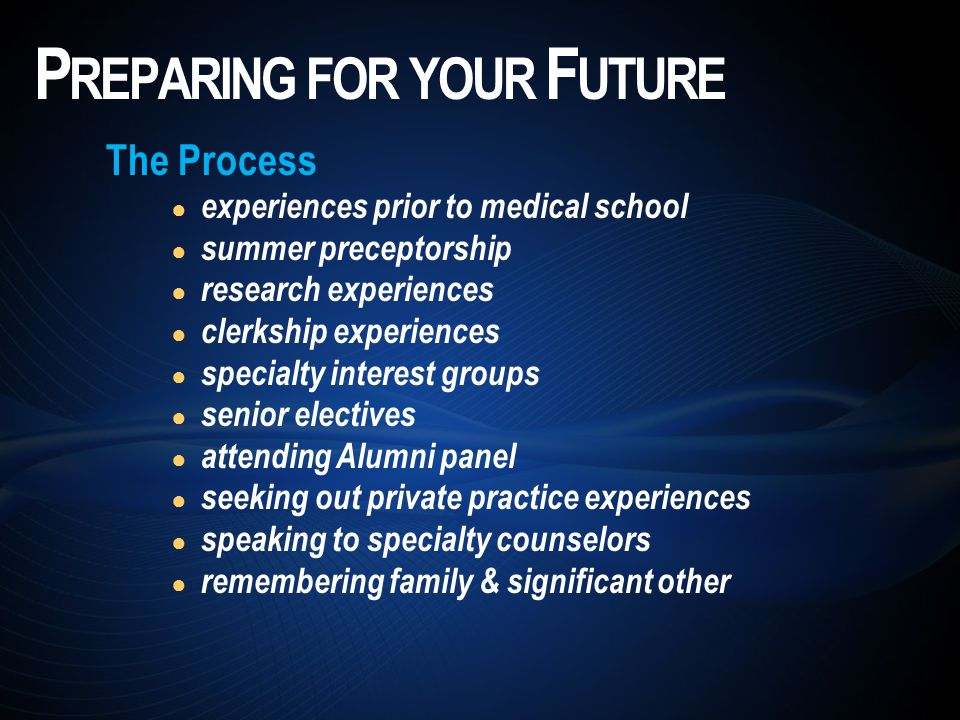 The Process ● experiences prior to medical school ● summer preceptorship ● research experiences ● clerkship experiences ● specialty interest groups ● senior electives ● attending Alumni panel ● seeking out private practice experiences ● speaking to specialty counselors ● remembering family & significant other P REPARING FOR YOUR F UTURE