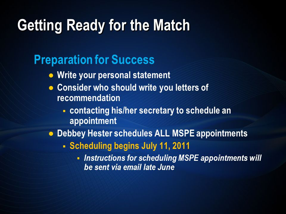 Preparation for Success ● Write your personal statement ● Consider who should write you letters of recommendation  contacting his/her secretary to schedule an appointment ● Debbey Hester schedules ALL MSPE appointments  Scheduling begins July 11, 2011  Instructions for scheduling MSPE appointments will be sent via email late June Getting Ready for the Match