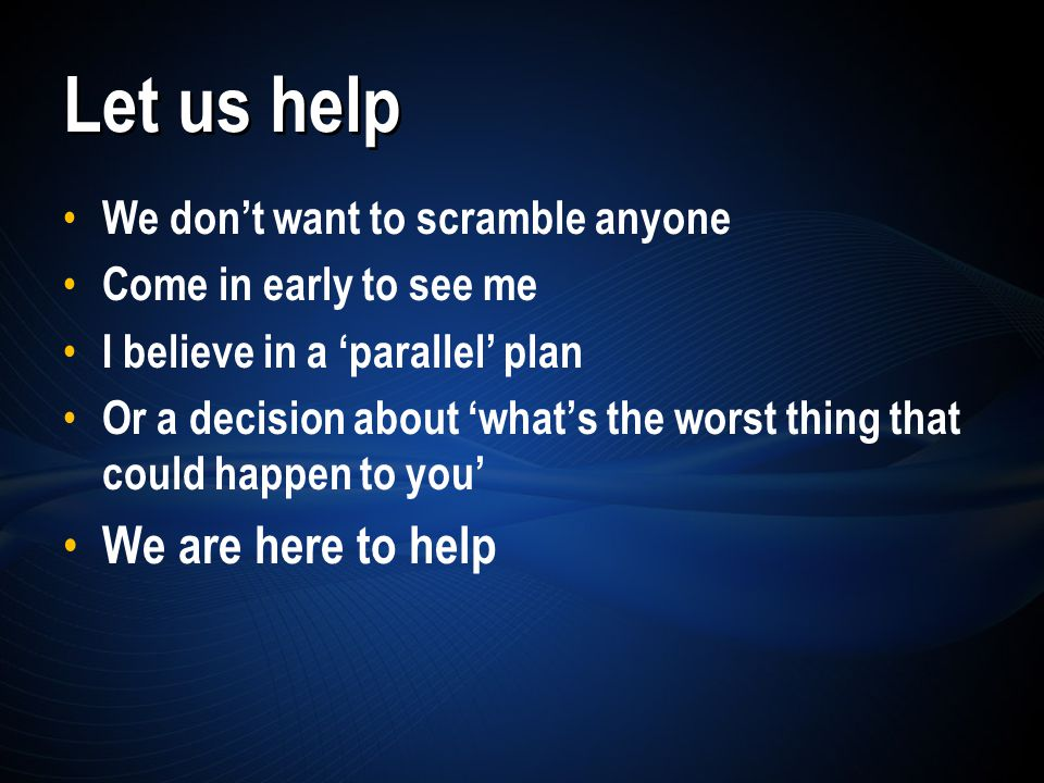 We don't want to scramble anyone Come in early to see me I believe in a 'parallel' plan Or a decision about 'what's the worst thing that could happen to you' We are here to help Let us help