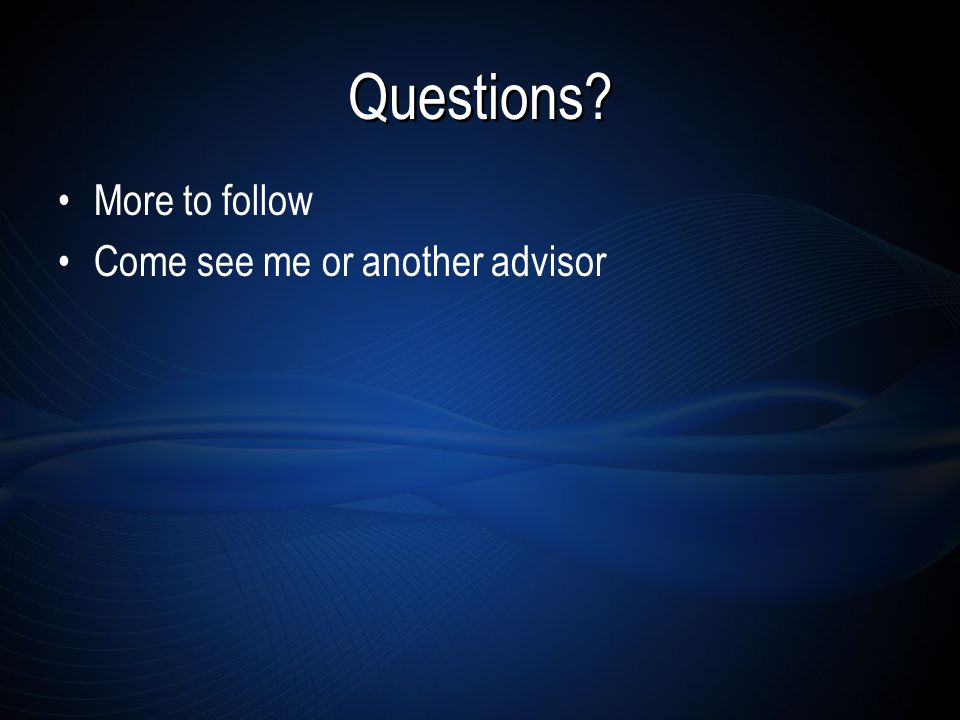 Questions More to follow Come see me or another advisor