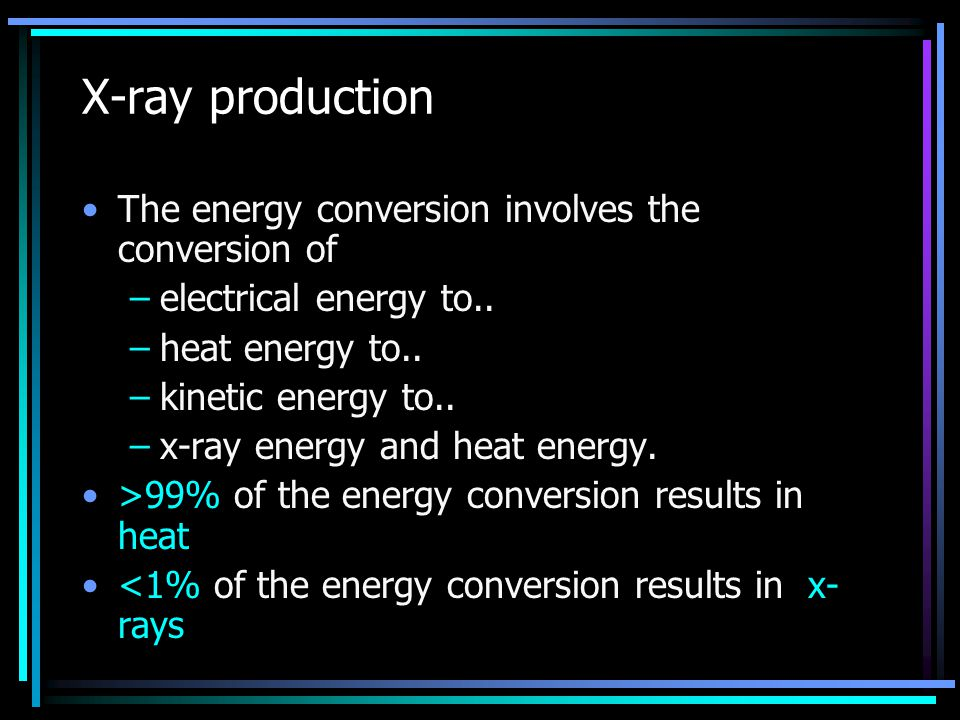 X-ray production The energy conversion involves the conversion of –electrical energy to.. –heat energy to.. –kinetic energy to.. –x-ray energy and hea