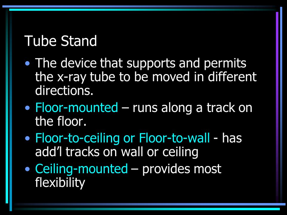 Tube Stand The device that supports and permits the x-ray tube to be moved in different directions. Floor-mounted – runs along a track on the floor. F