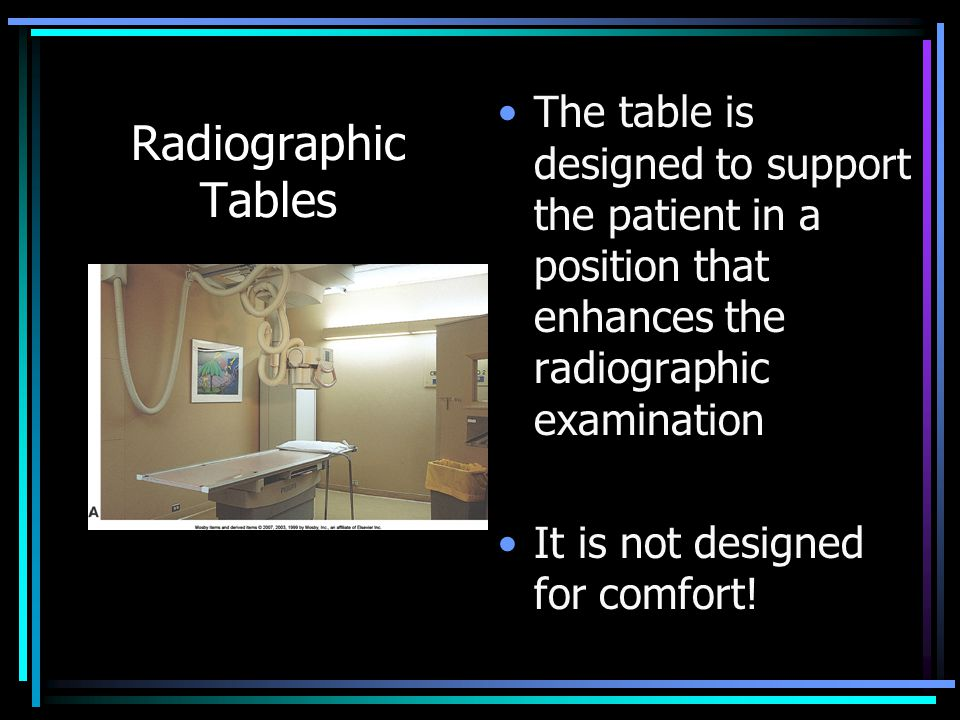 Radiographic Tables The table is designed to support the patient in a position that enhances the radiographic examination It is not designed for comfo