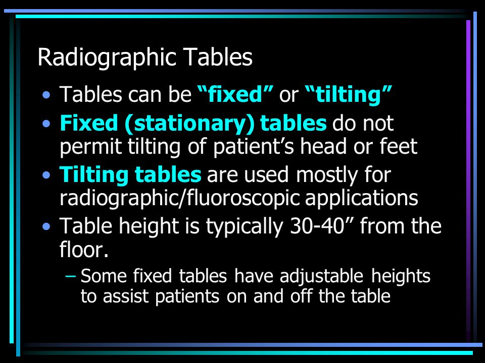 """Radiographic Tables Tables can be """"fixed"""" or """"tilting"""" Fixed (stationary) tables do not permit tilting of patient's head or feet Tilting tables are us"""