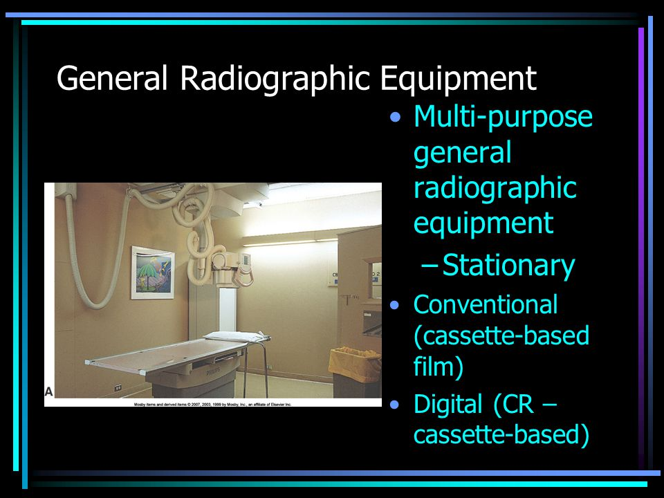 General Radiographic Equipment Multi-purpose general radiographic equipment –Stationary Conventional (cassette-based film) Digital (CR – cassette-base