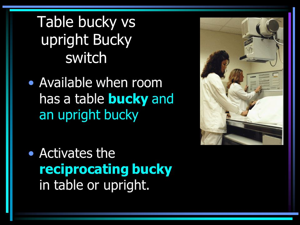 Table bucky vs upright Bucky switch Available when room has a table bucky and an upright bucky Activates the reciprocating bucky in table or upright.