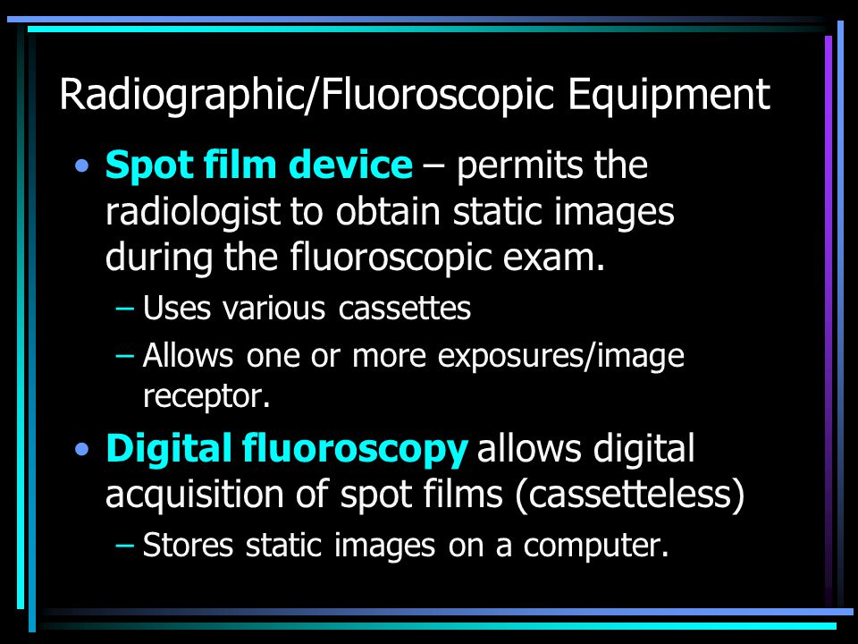 Radiographic/Fluoroscopic Equipment Spot film device – permits the radiologist to obtain static images during the fluoroscopic exam. –Uses various cas