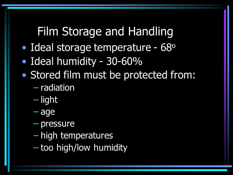 Film Storage and Handling Ideal storage temperature - 68 o Ideal humidity - 30-60% Stored film must be protected from: –radiation –light –age –pressur