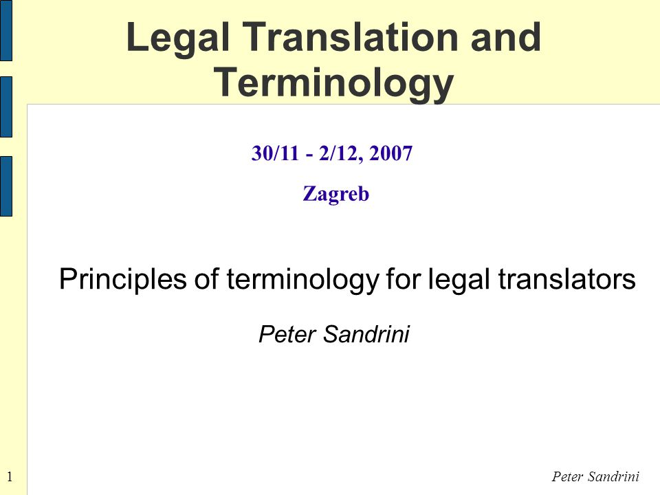 1Peter Sandrini Legal Translation and Terminology 30/11 - 2/12, 2007 Zagreb Principles of terminology for legal translators Peter Sandrini