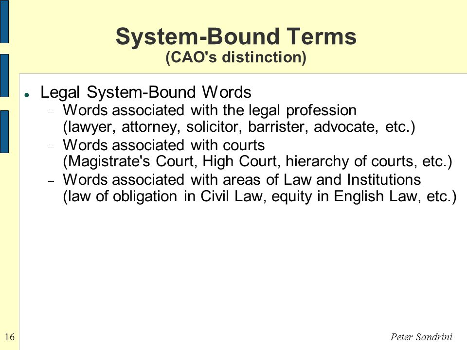 16Peter Sandrini System-Bound Terms (CAO s distinction)‏ Legal System-Bound Words  Words associated with the legal profession (lawyer, attorney, solicitor, barrister, advocate, etc.)‏  Words associated with courts (Magistrate s Court, High Court, hierarchy of courts, etc.)‏  Words associated with areas of Law and Institutions (law of obligation in Civil Law, equity in English Law, etc.)‏