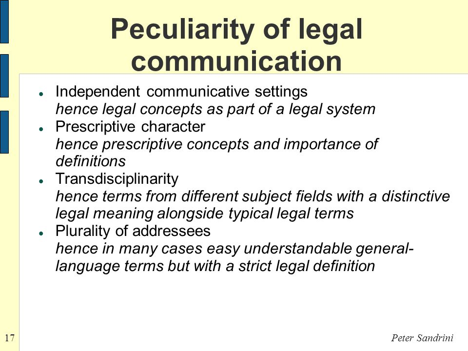 17Peter Sandrini Peculiarity of legal communication Independent communicative settings hence legal concepts as part of a legal system Prescriptive character hence prescriptive concepts and importance of definitions Transdisciplinarity hence terms from different subject fields with a distinctive legal meaning alongside typical legal terms Plurality of addressees hence in many cases easy understandable general- language terms but with a strict legal definition