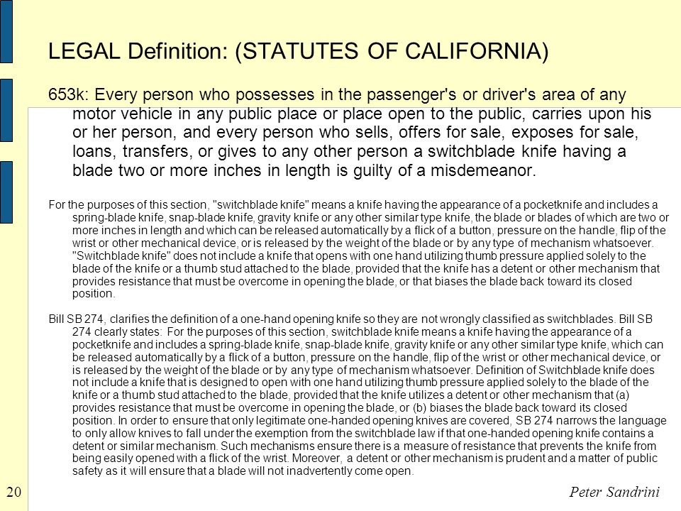 20Peter Sandrini LEGAL Definition: (STATUTES OF CALIFORNIA) 653k: Every person who possesses in the passenger s or driver s area of any motor vehicle in any public place or place open to the public, carries upon his or her person, and every person who sells, offers for sale, exposes for sale, loans, transfers, or gives to any other person a switchblade knife having a blade two or more inches in length is guilty of a misdemeanor.