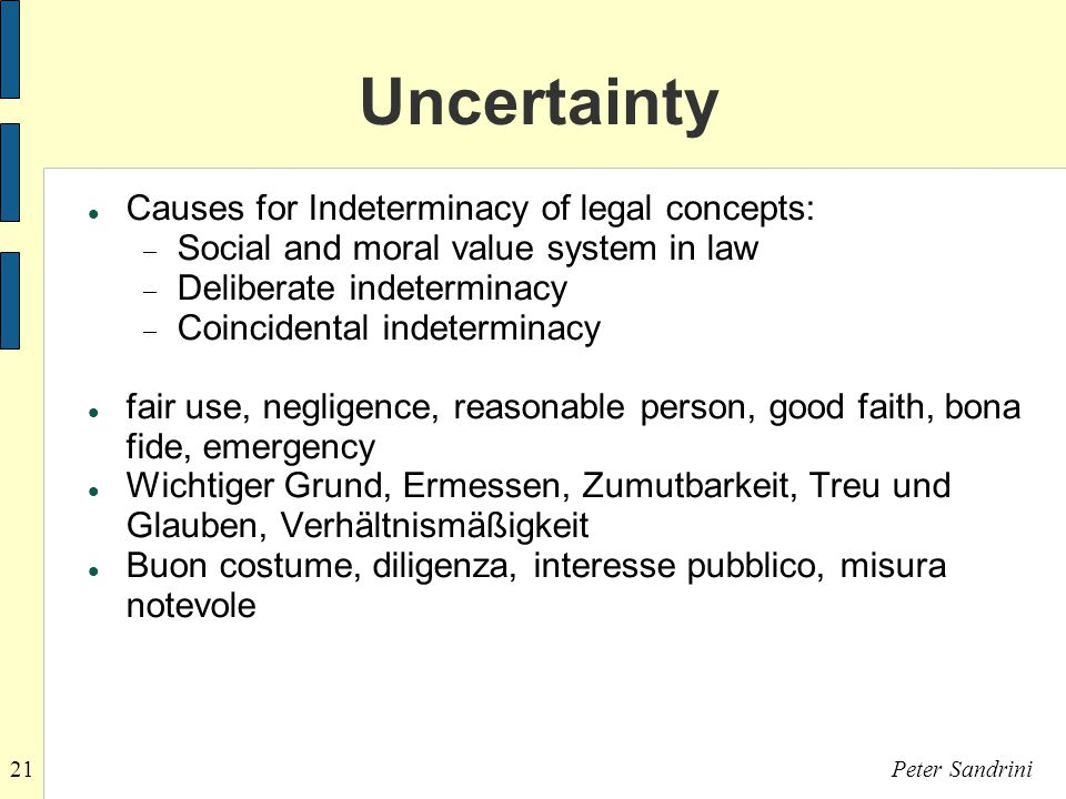 21Peter Sandrini Uncertainty Causes for Indeterminacy of legal concepts:  Social and moral value system in law  Deliberate indeterminacy  Coincidental indeterminacy fair use, negligence, reasonable person, good faith, bona fide, emergency Wichtiger Grund, Ermessen, Zumutbarkeit, Treu und Glauben, Verhältnismäßigkeit Buon costume, diligenza, interesse pubblico, misura notevole