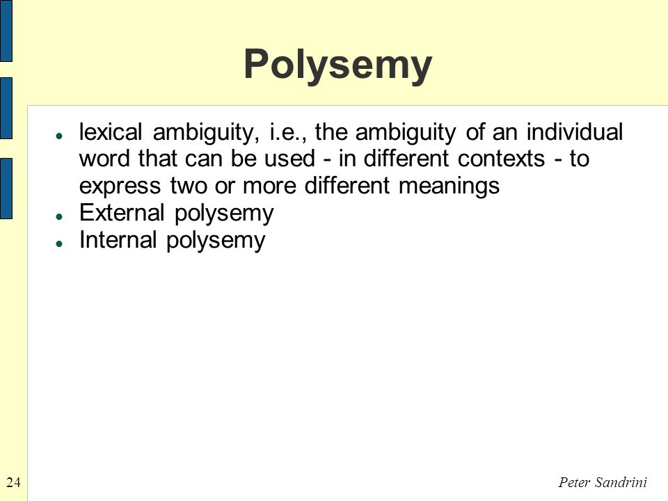 24Peter Sandrini Polysemy lexical ambiguity, i.e., the ambiguity of an individual word that can be used - in different contexts - to express two or more different meanings External polysemy Internal polysemy