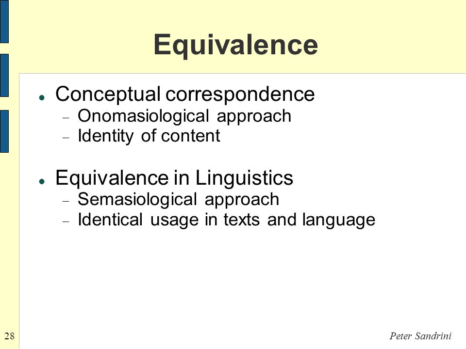 28Peter Sandrini Equivalence Conceptual correspondence  Onomasiological approach  Identity of content Equivalence in Linguistics  Semasiological approach  Identical usage in texts and language
