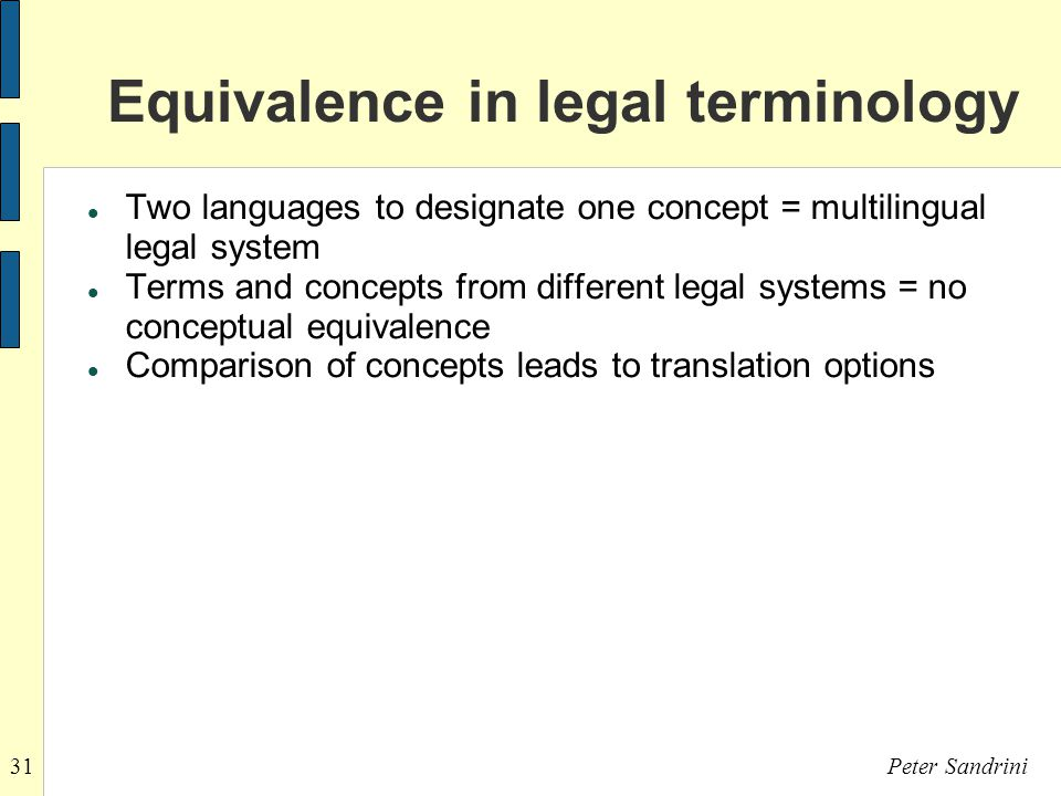 31Peter Sandrini Equivalence in legal terminology Two languages to designate one concept = multilingual legal system Terms and concepts from different legal systems = no conceptual equivalence Comparison of concepts leads to translation options