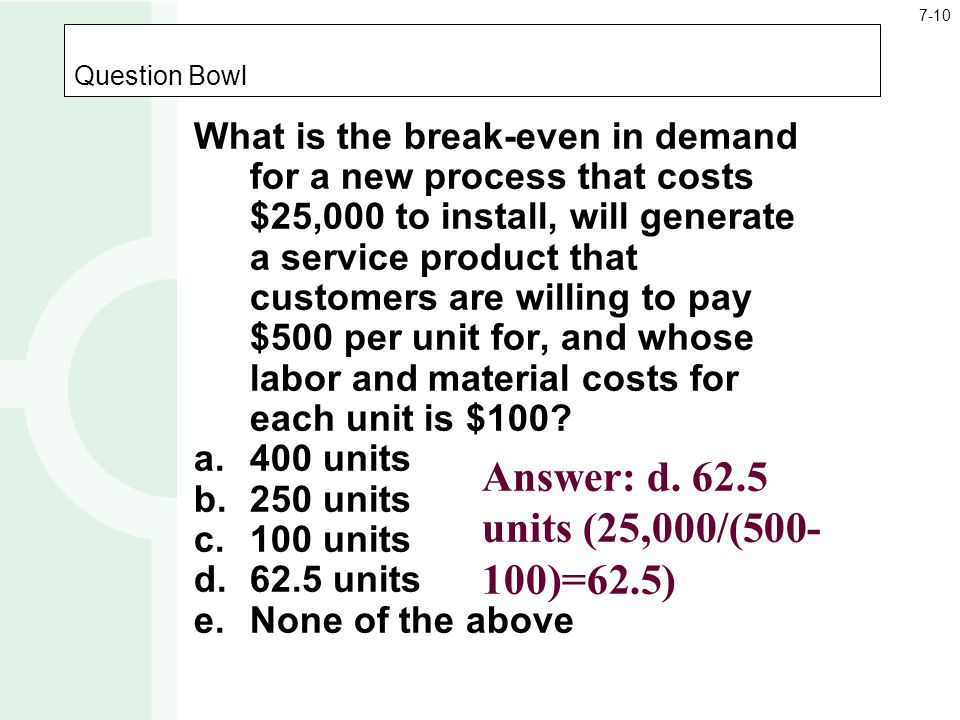 Question Bowl What is the break-even in demand for a new process that costs $25,000 to install, will generate a service product that customers are wil