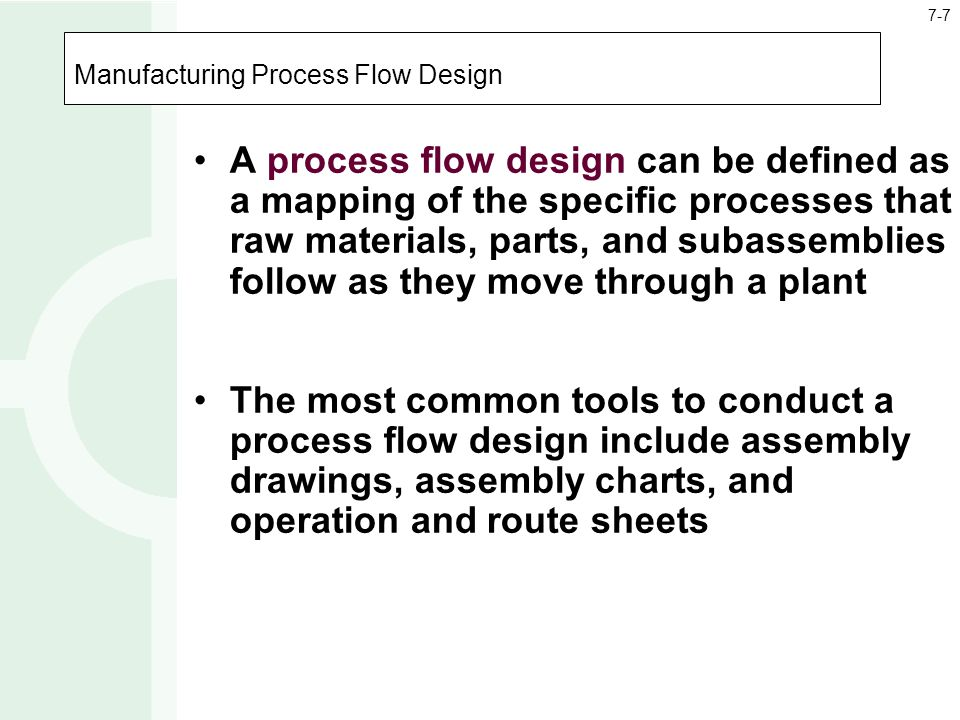 Manufacturing Process Flow Design A process flow design can be defined as a mapping of the specific processes that raw materials, parts, and subassemb