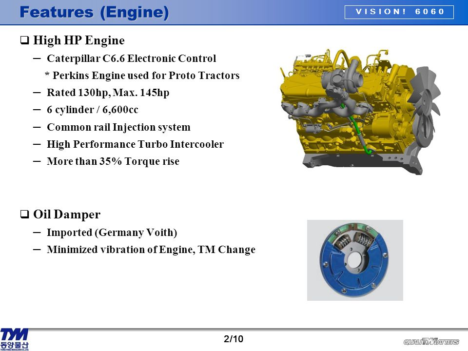 VISION! 6060 2/10 Features (Engine)  High HP Engine ─ Caterpillar C6.6 Electronic Control * Perkins Engine used for Proto Tractors ─ Rated 130hp, Max