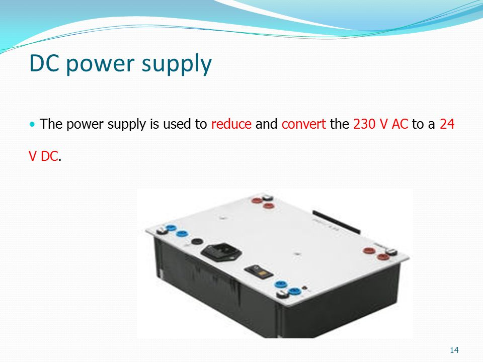 DC power supply The power supply is used to reduce and convert the 230 V AC to a 24 V DC. 14