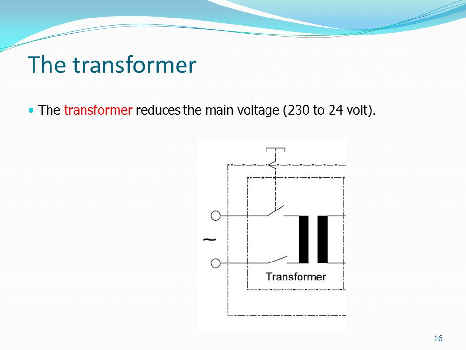 The transformer The transformer reduces the main voltage (230 to 24 volt). 16