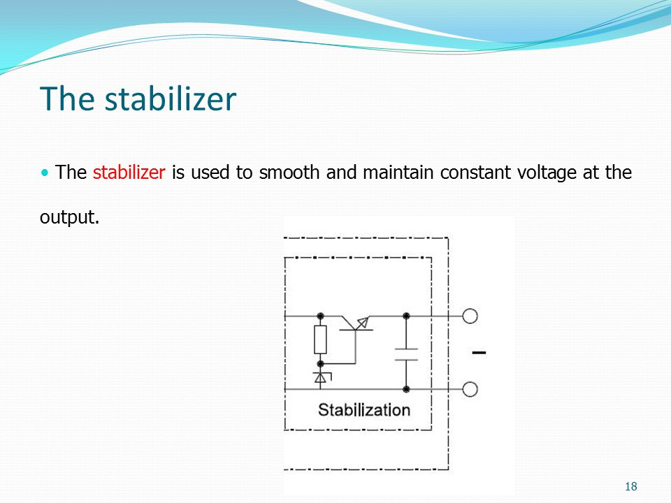 The stabilizer The stabilizer is used to smooth and maintain constant voltage at the output. 18