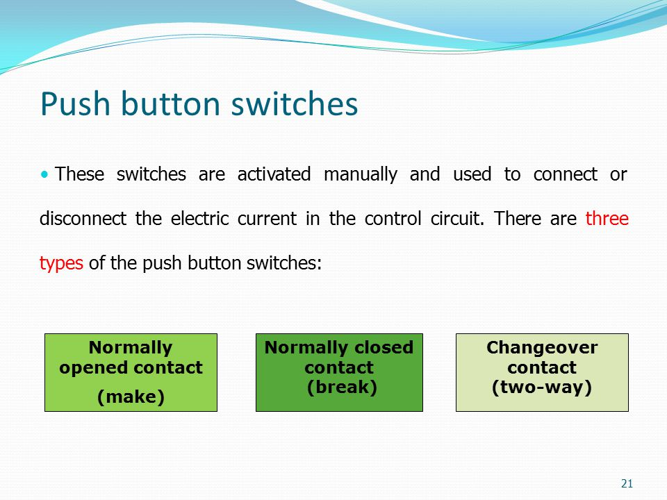Push button switches These switches are activated manually and used to connect or disconnect the electric current in the control circuit. There are th