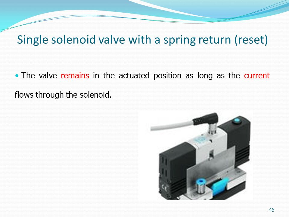 Single solenoid valve with a spring return (reset) The valve remains in the actuated position as long as the current flows through the solenoid. 45