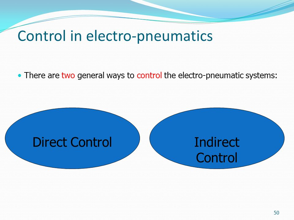Control in electro-pneumatics There are two general ways to control the electro-pneumatic systems: Indirect Control Direct Control 50