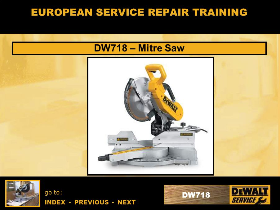 go to: INDEX - PREVIOUS - NEXT DW718 EUROPEAN SERVICE REPAIR TRAINING DW718 – Mitre Saw
