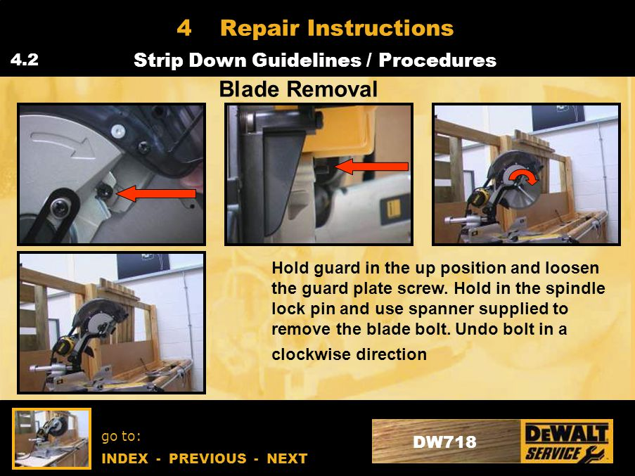 go to: INDEX - PREVIOUS - NEXT DW718 4Repair Instructions Strip Down Guidelines / Procedures 4.2 Blade Removal Hold guard in the up position and loosen the guard plate screw.