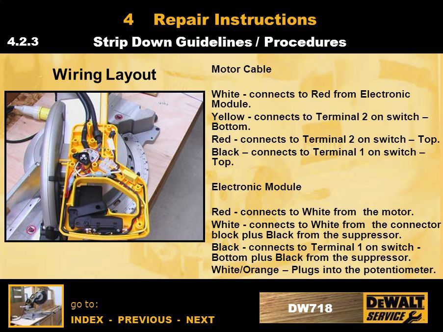 go to: INDEX - PREVIOUS - NEXT DW718 4Repair Instructions Strip Down Guidelines / Procedures 4.2.3 Wiring Layout Motor Cable White - connects to Red from Electronic Module.