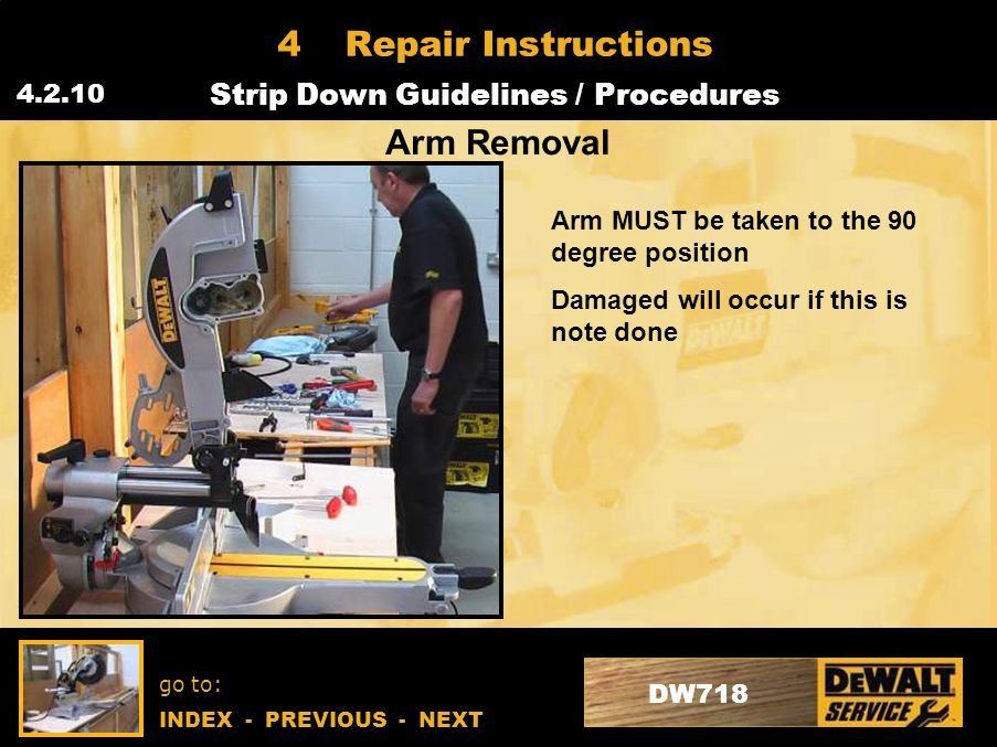 go to: INDEX - PREVIOUS - NEXT DW718 4Repair Instructions Strip Down Guidelines / Procedures 4.2.10 Arm Removal Arm MUST be taken to the 90 degree position Damaged will occur if this is note done
