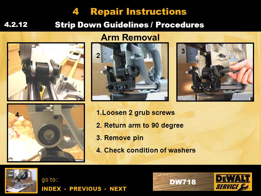 go to: INDEX - PREVIOUS - NEXT DW718 4Repair Instructions Strip Down Guidelines / Procedures 4.2.12 Arm Removal 1 2 3 4 1.Loosen 2 grub screws 2.