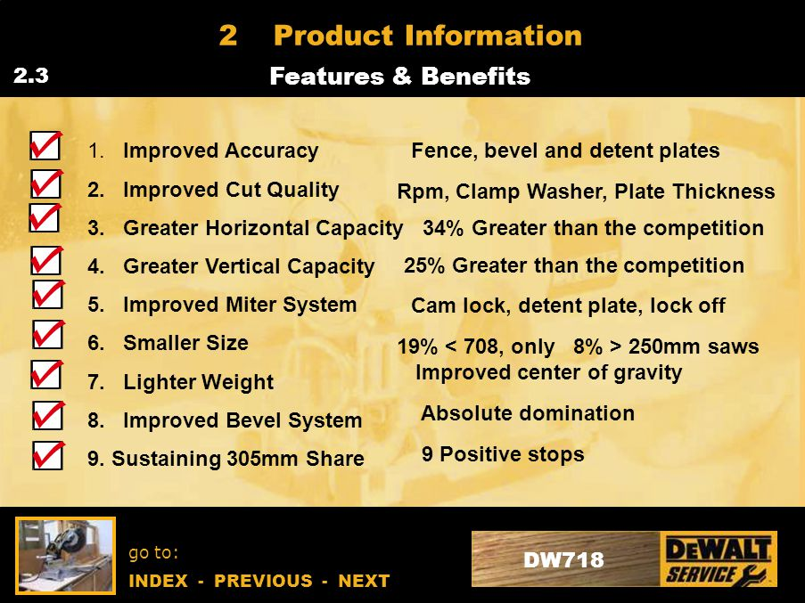 go to: INDEX - PREVIOUS - NEXT DW718 2Product Information Features & Benefits 2.3.1 Accuracy New Precise Mitre & Bevel System New Step-Up Machined Fence Support New Rail Support Clamp System Capacity New Design Delivers Best-in-Class Crosscut Capacity Tall Fence Design Delivers Highest Vertical Capacity in its Class (160mm Baseboard) DW718