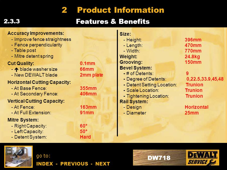 go to: INDEX - PREVIOUS - NEXT DW718 2Product Information Features & Benefits 2.3.3 Accuracy Improvements: - Improve fence straightness - Fence perpendicularity - Table post - Mitre detent spring Cut Quality:0.1mm -  blade washer size66mm - New DEWALT blade2mm plate Horizontal Cutting Capacity: - At Base Fence: 355mm - At Secondary Fence: 406mm Vertical Cutting Capacity: - At Fence:163mm - At Full Extension:91mm Mitre System: - Right Capacity: 60° - Left Capacity: 50° - Detent System:Hard Size: - Height: 396mm - Length: 470mm - Width: 770mm Weight: 24.8kg Grooving: 150mm Bevel System: - # of Detents: 9 - Degree of Detents: 0,22.5,33.9,45,48 - Detent Setting Location: Trunion - Scale Location: Trunion - Tightening Location: Trunion Rail System: - Design Horizontal - Diameter 25mm