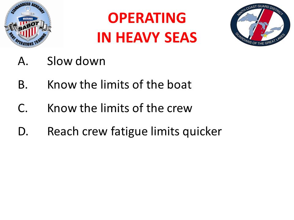 OPERATING IN HEAVY SEAS A.Slow down B.Know the limits of the boat C.Know the limits of the crew D.Reach crew fatigue limits quicker