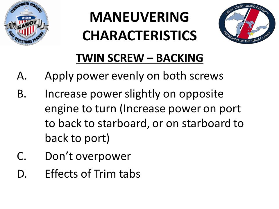 MANEUVERING CHARACTERISTICS TWIN SCREW – BACKING A.Apply power evenly on both screws B.Increase power slightly on opposite engine to turn (Increase po