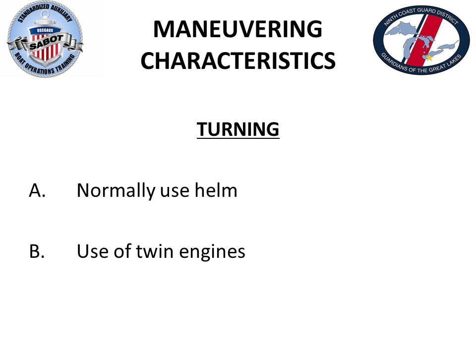 MANEUVERING CHARACTERISTICS TURNING A.Normally use helm B.Use of twin engines
