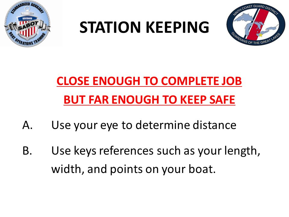 STATION KEEPING CLOSE ENOUGH TO COMPLETE JOB BUT FAR ENOUGH TO KEEP SAFE A. Use your eye to determine distance B. Use keys references such as your len