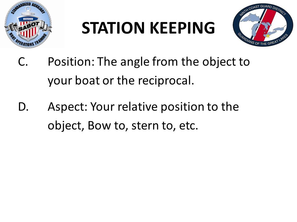 STATION KEEPING C. Position: The angle from the object to your boat or the reciprocal. D. Aspect: Your relative position to the object, Bow to, stern