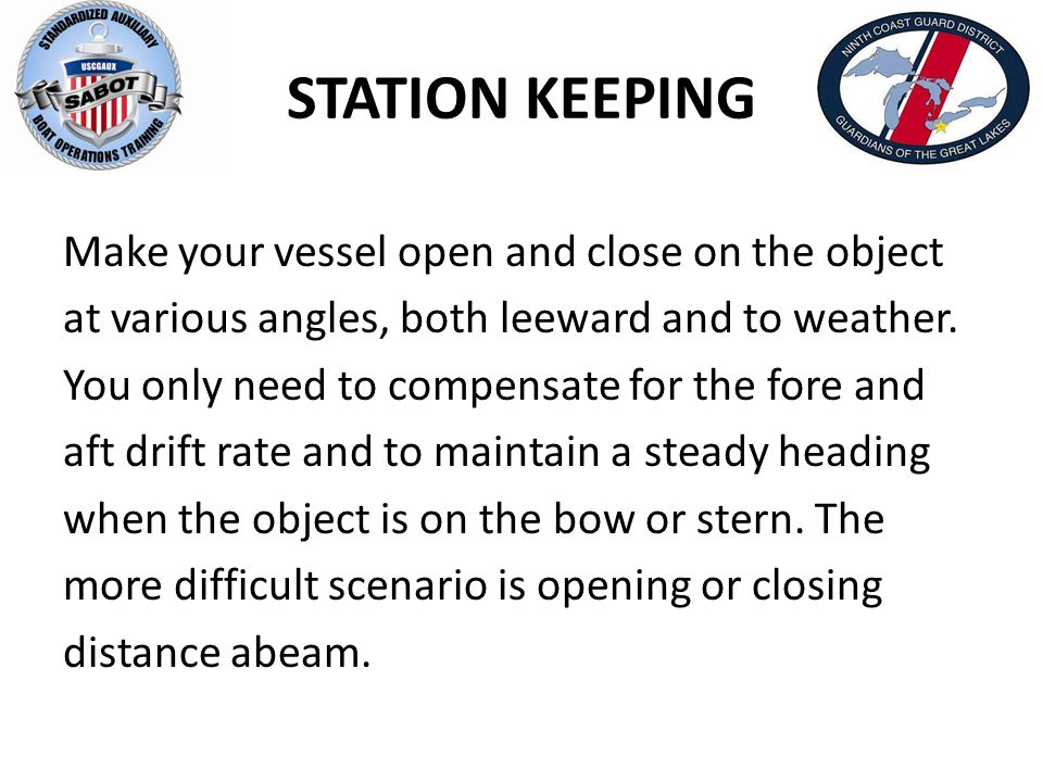 STATION KEEPING Make your vessel open and close on the object at various angles, both leeward and to weather. You only need to compensate for the fore