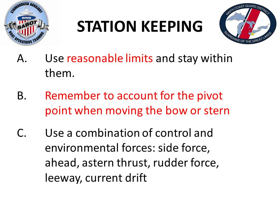 STATION KEEPING A.Use reasonable limits and stay within them. B.Remember to account for the pivot point when moving the bow or stern C.Use a combinati