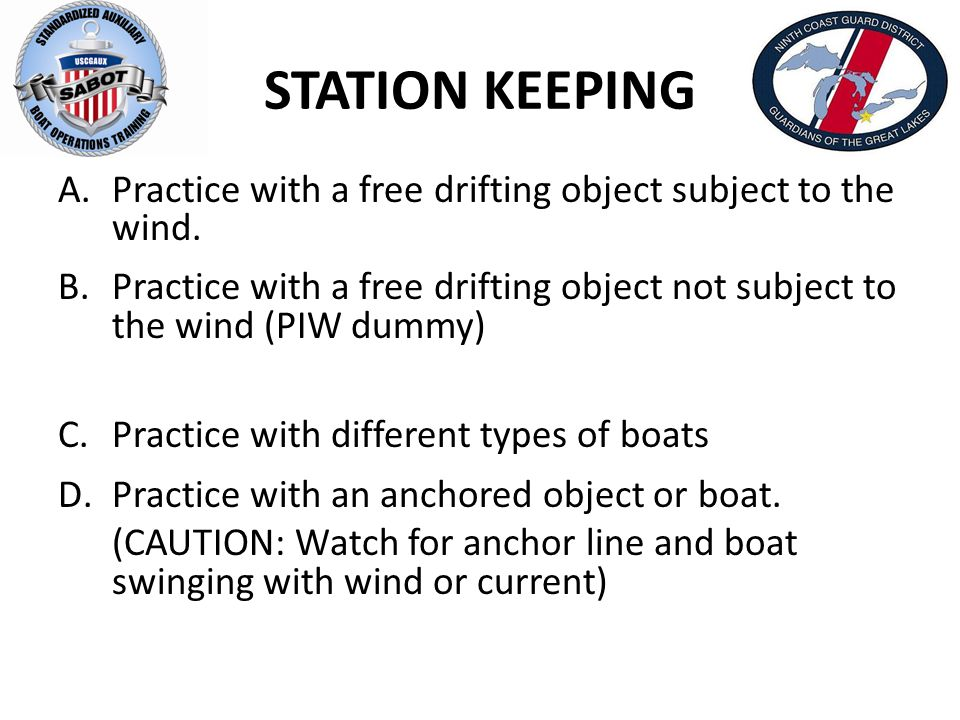 STATION KEEPING A.Practice with a free drifting object subject to the wind. B.Practice with a free drifting object not subject to the wind (PIW dummy)