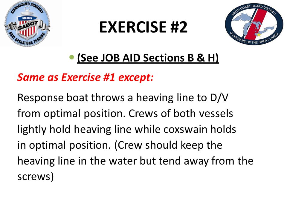 EXERCISE #2 (See JOB AID Sections B & H) Same as Exercise #1 except: Response boat throws a heaving line to D/V from optimal position. Crews of both v