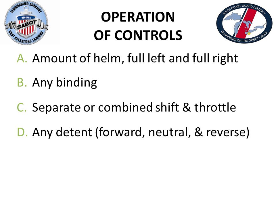 OPERATION OF CONTROLS A.Amount of helm, full left and full right B.Any binding C.Separate or combined shift & throttle D.Any detent (forward, neutral,