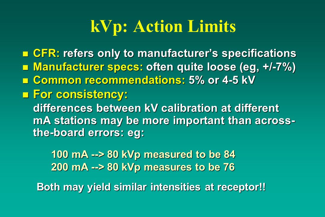 kVp: Action Limits n CFR: refers only to manufacturer's specifications n Manufacturer specs: often quite loose (eg, +/-7%) n Common recommendations: 5% or 4-5 kV n For consistency: differences between kV calibration at different mA stations may be more important than across- the-board errors: eg: 100 mA --> 80 kVp measured to be 84 200 mA --> 80 kVp measures to be 76 Both may yield similar intensities at receptor!!