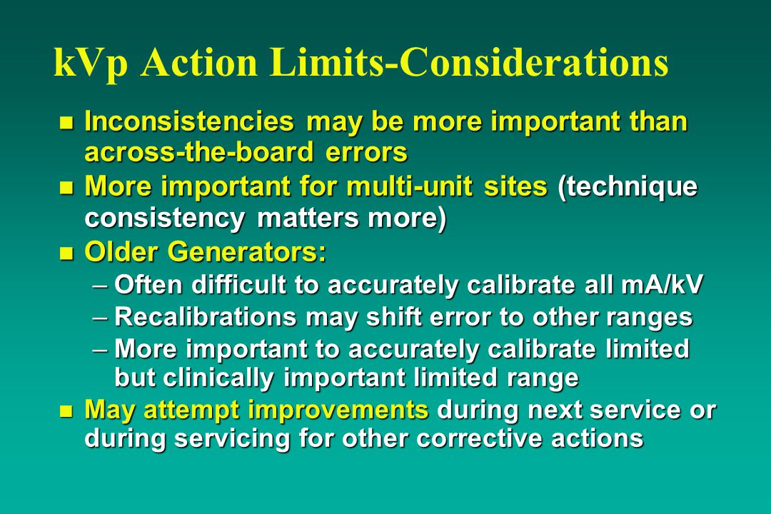 kVp Action Limits-Considerations n Inconsistencies may be more important than across-the-board errors n More important for multi-unit sites (technique consistency matters more) n Older Generators: –Often difficult to accurately calibrate all mA/kV –Recalibrations may shift error to other ranges –More important to accurately calibrate limited but clinically important limited range n May attempt improvements during next service or during servicing for other corrective actions