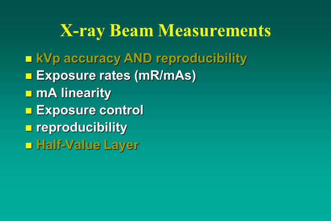 X-ray Beam Measurements n kVp accuracy AND reproducibility n Exposure rates (mR/mAs) n mA linearity n Exposure control n reproducibility n Half-Value Layer