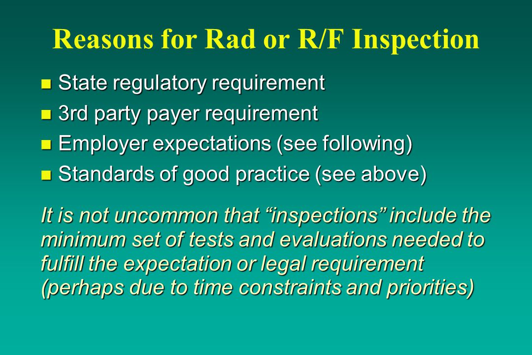 Reasons for Rad or R/F Inspection n State regulatory requirement n 3rd party payer requirement n Employer expectations (see following) n Standards of good practice (see above) It is not uncommon that inspections include the minimum set of tests and evaluations needed to fulfill the expectation or legal requirement (perhaps due to time constraints and priorities)